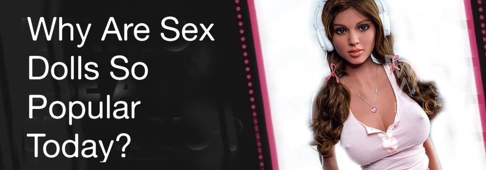 Why Are Sex Dolls So Popular Today? - Buy High End Sex Dolls Cheap