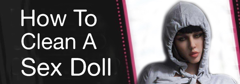 How to Clean a Sex Doll - How to Wash a Sex Doll